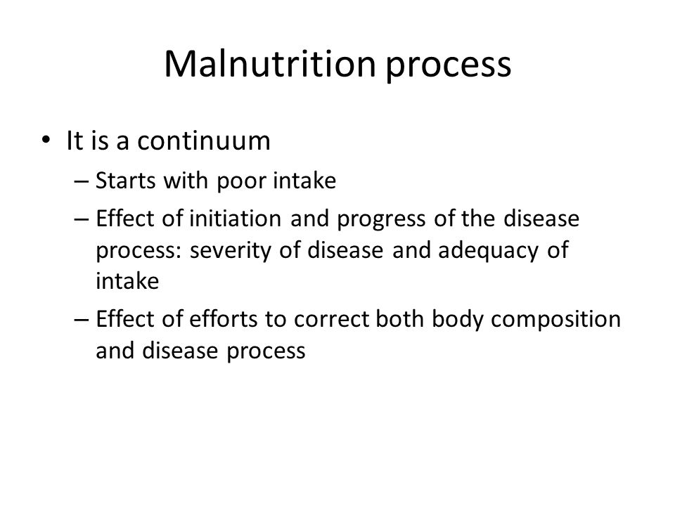 Malnutrition process It is a continuum Starts with poor intake