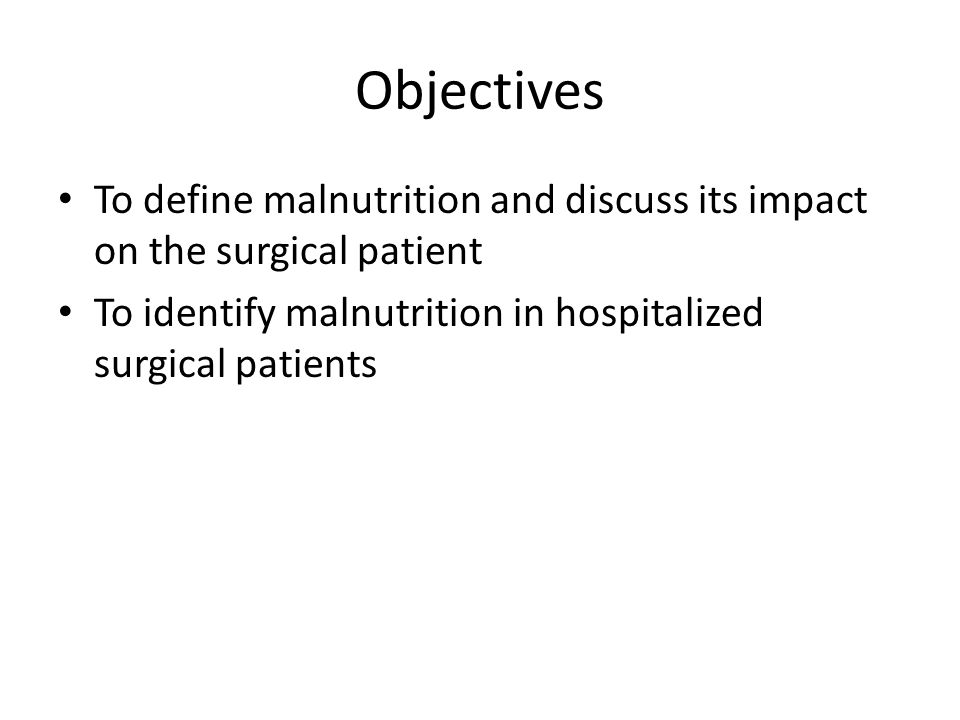 Objectives To define malnutrition and discuss its impact on the surgical patient. To identify malnutrition in hospitalized surgical patients.