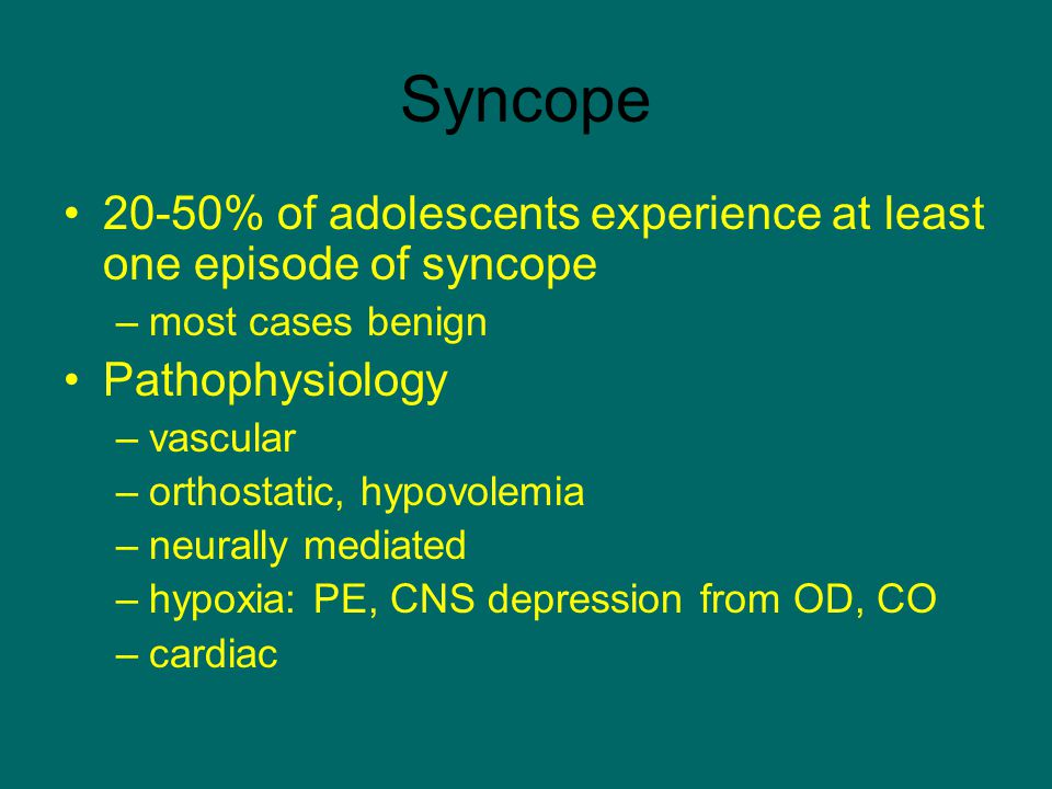 Syncope 20-50% of adolescents experience at least one episode of syncope. most cases benign. Pathophysiology.