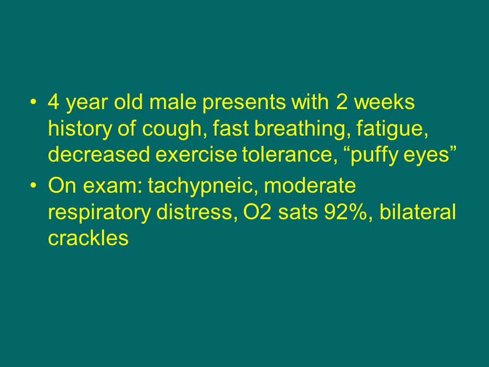4 year old male presents with 2 weeks history of cough, fast breathing, fatigue, decreased exercise tolerance, puffy eyes