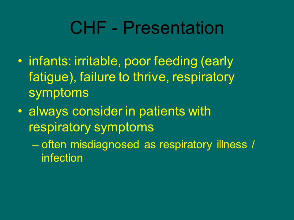 CHF - Presentation infants: irritable, poor feeding (early fatigue), failure to thrive, respiratory symptoms.