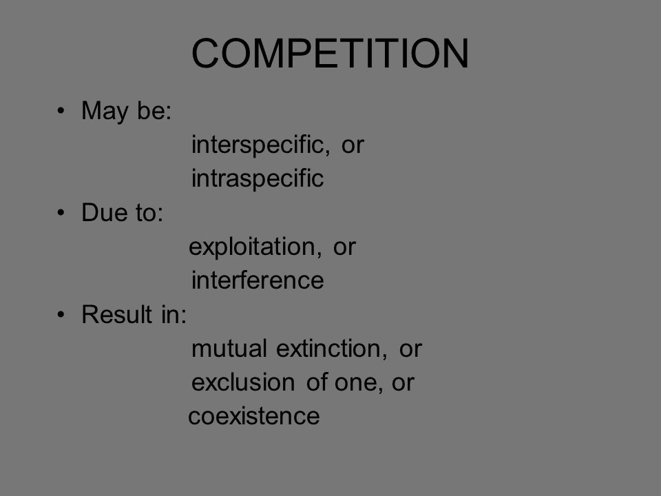 COMPETITION May be: interspecific, or intraspecific Due to: