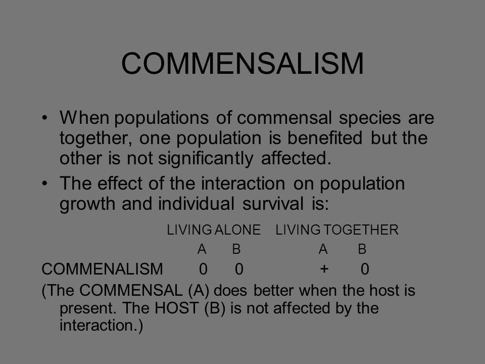 COMMENSALISM When populations of commensal species are together, one population is benefited but the other is not significantly affected.