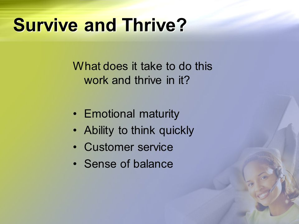 Survive and Thrive What does it take to do this work and thrive in it Emotional maturity. Ability to think quickly.