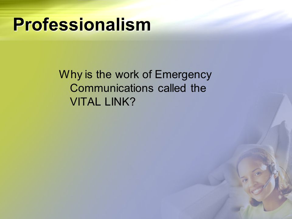 Professionalism Why is the work of Emergency Communications called the VITAL LINK
