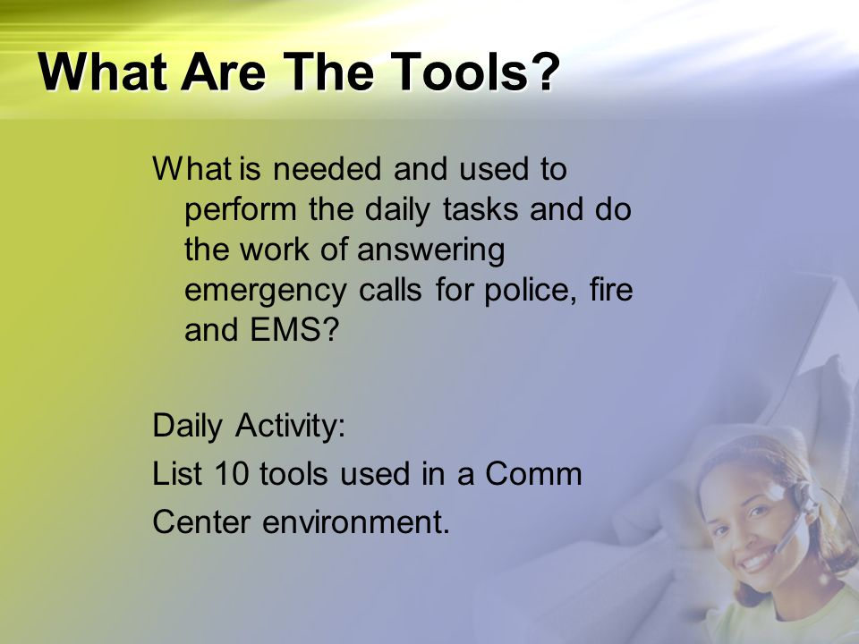 What Are The Tools What is needed and used to perform the daily tasks and do the work of answering emergency calls for police, fire and EMS
