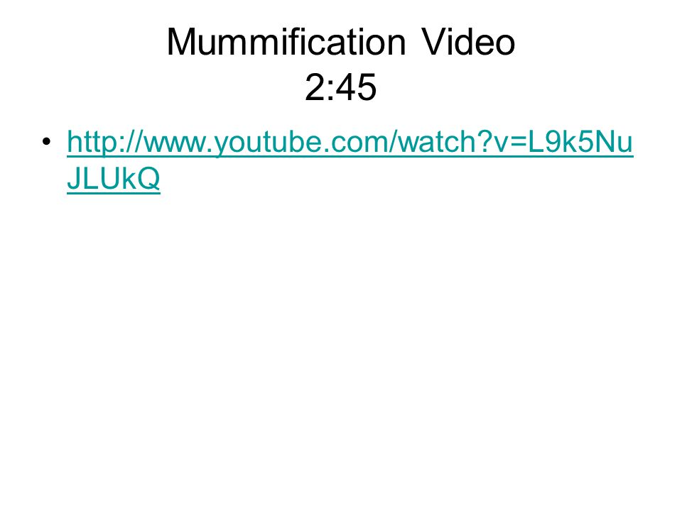 Mummification Video 2:45 http://www.youtube.com/watch v=L9k5NuJLUkQ