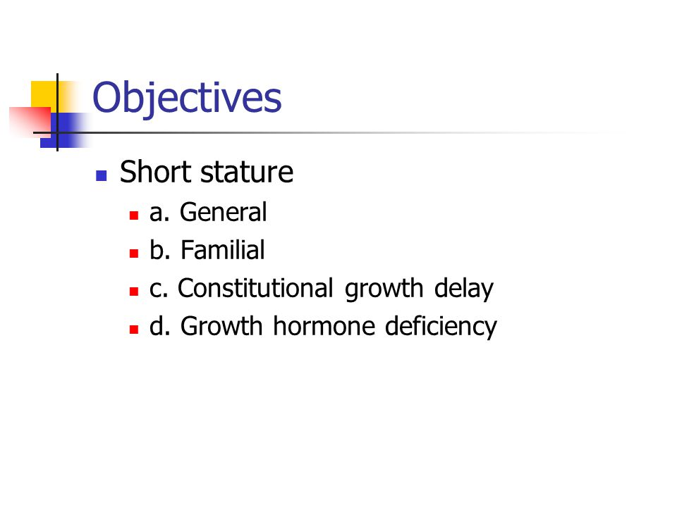 Objectives Short stature a. General b. Familial