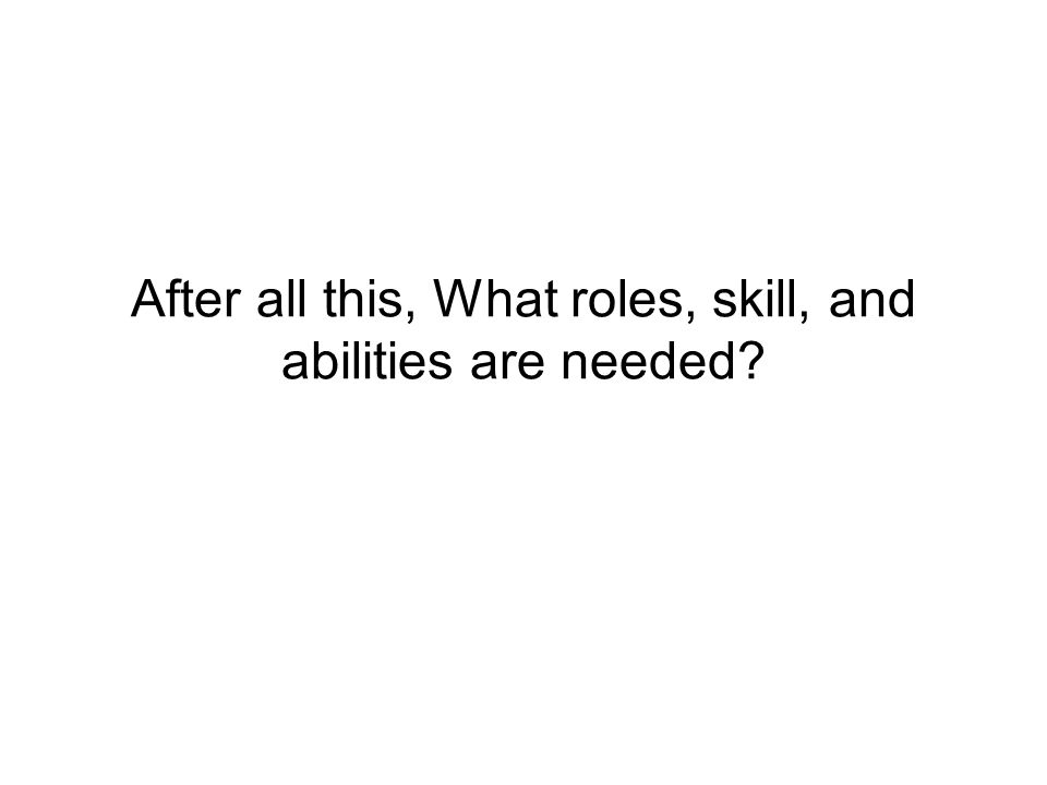 After all this, What roles, skill, and abilities are needed