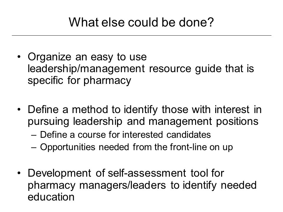 What else could be done Organize an easy to use leadership/management resource guide that is specific for pharmacy.