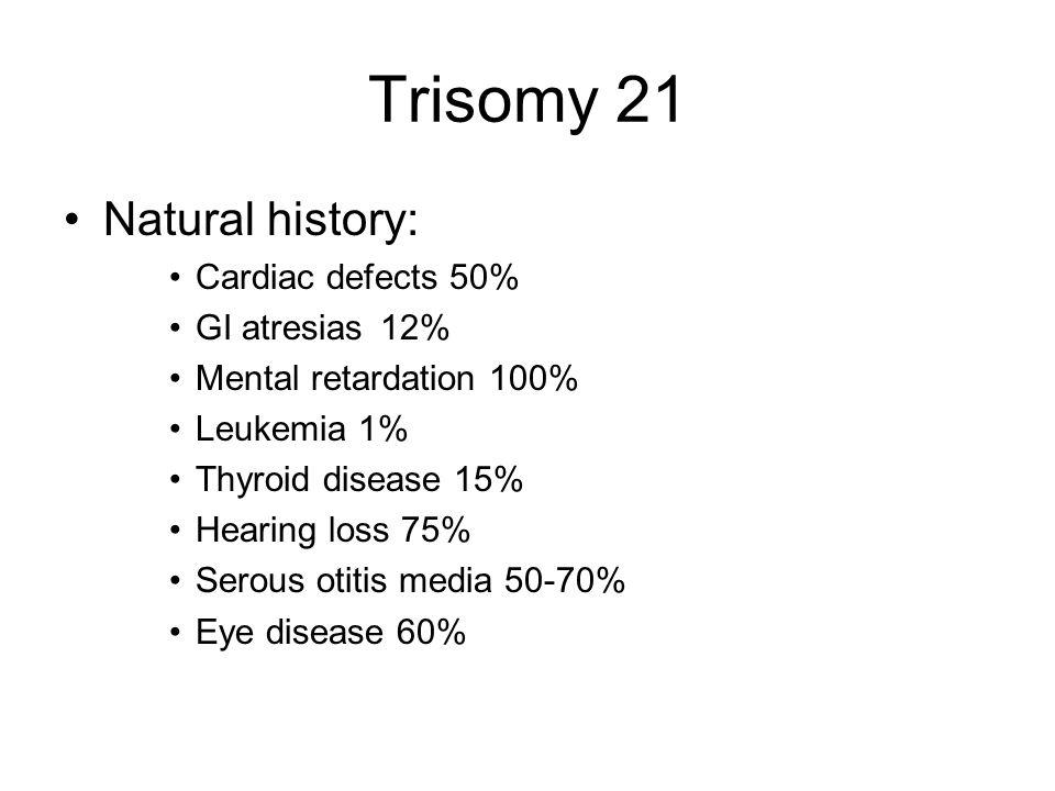 Trisomy 21 Natural history: Cardiac defects 50% GI atresias 12%