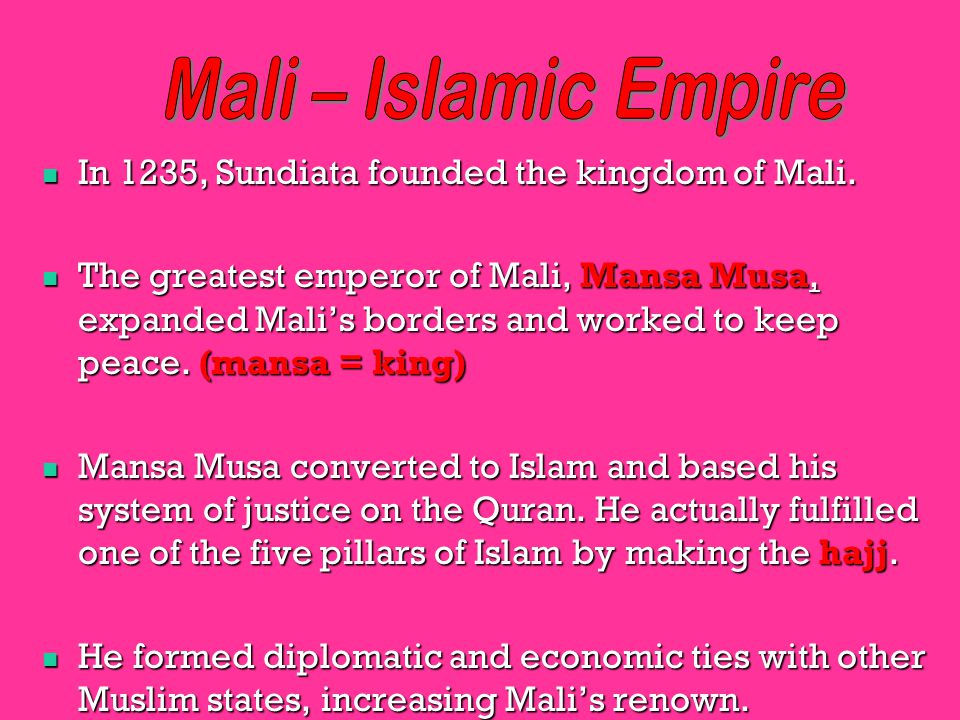 Mali – Islamic Empire In 1235, Sundiata founded the kingdom of Mali.