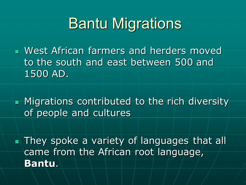 Bantu Migrations West African farmers and herders moved to the south and east between 500 and 1500 AD.