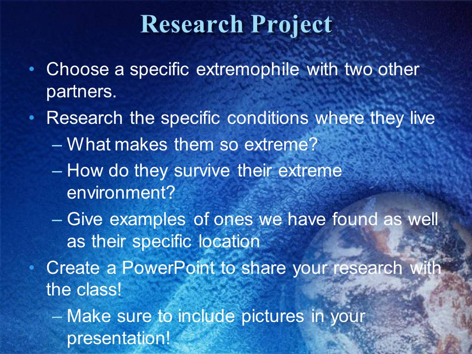 Research Project Choose a specific extremophile with two other partners. Research the specific conditions where they live.
