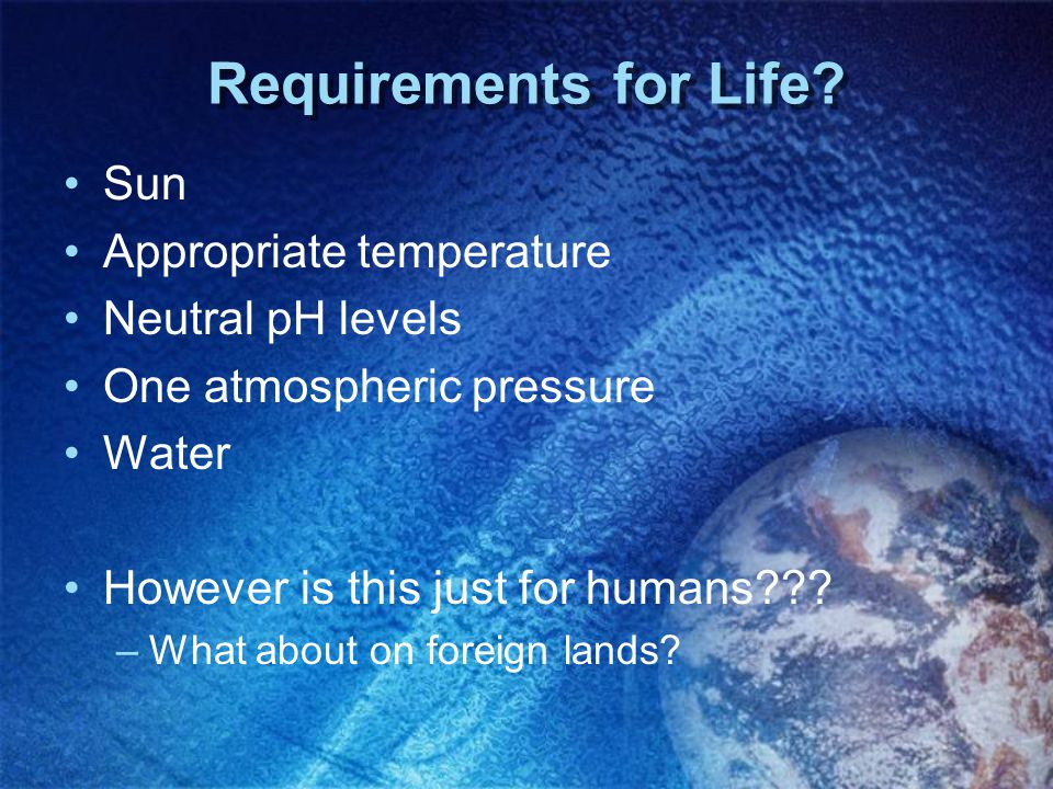 Requirements for Life Sun Appropriate temperature Neutral pH levels