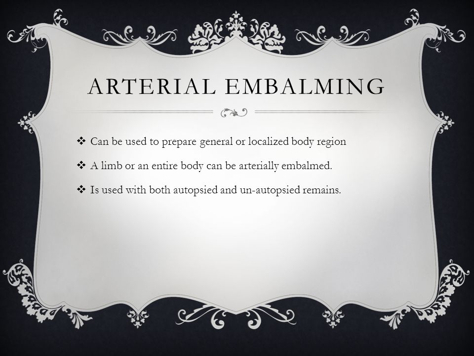 Arterial Embalming Can be used to prepare general or localized body region. A limb or an entire body can be arterially embalmed.