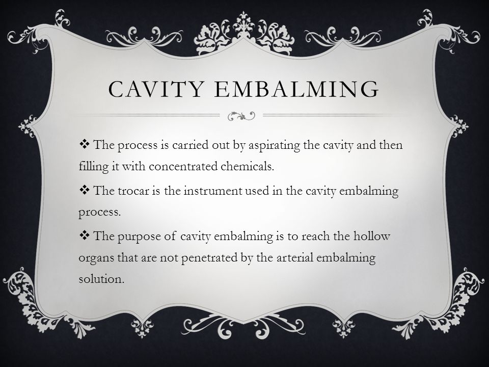 Cavity Embalming The process is carried out by aspirating the cavity and then filling it with concentrated chemicals.