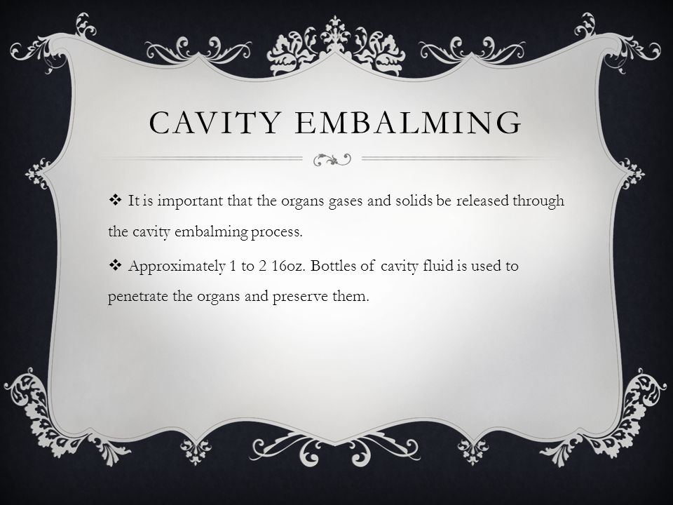 Cavity Embalming It is important that the organs gases and solids be released through the cavity embalming process.
