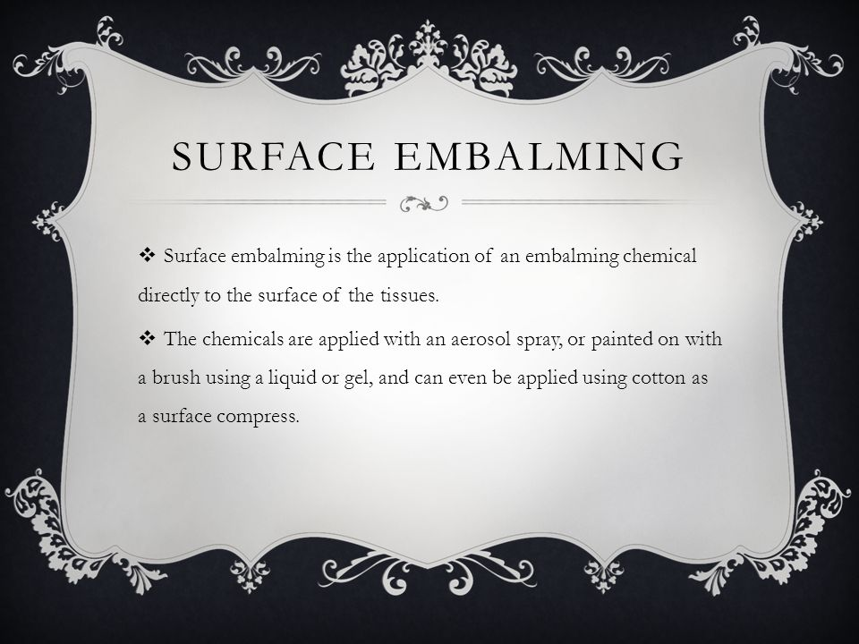 Surface Embalming Surface embalming is the application of an embalming chemical directly to the surface of the tissues.