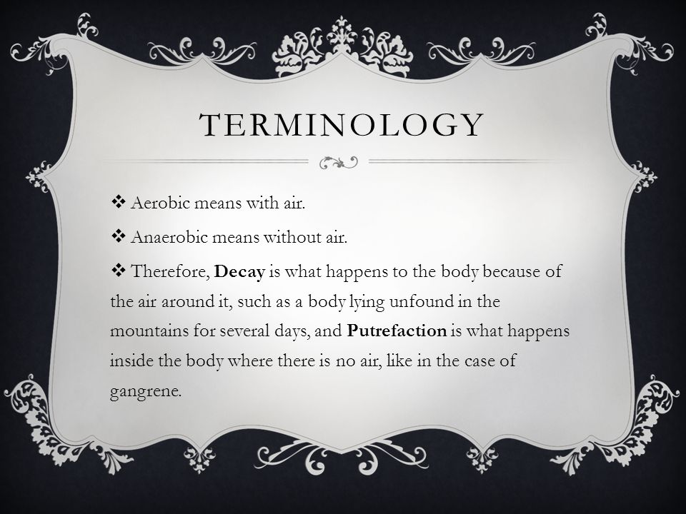 Terminology Aerobic means with air. Anaerobic means without air.