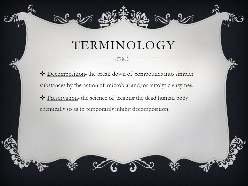 Terminology Decomposition- the break down of compounds into simpler substances by the action of microbial and/or autolytic enzymes.