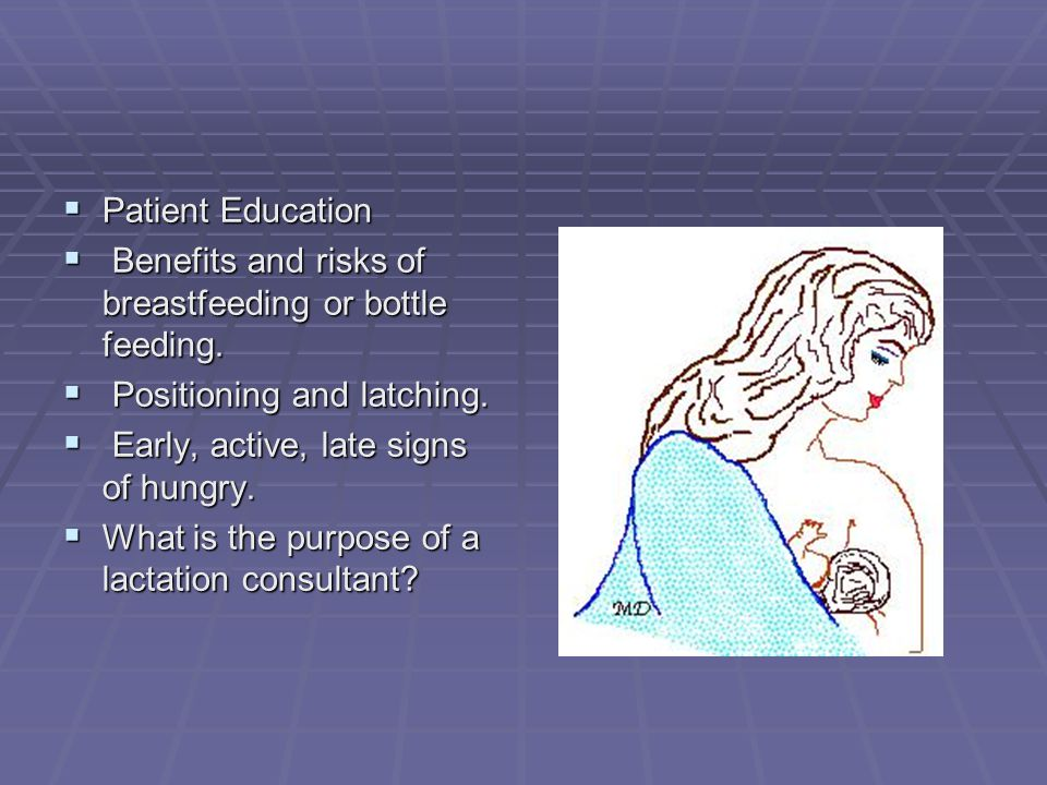 Patient Education Benefits and risks of breastfeeding or bottle feeding. Positioning and latching.