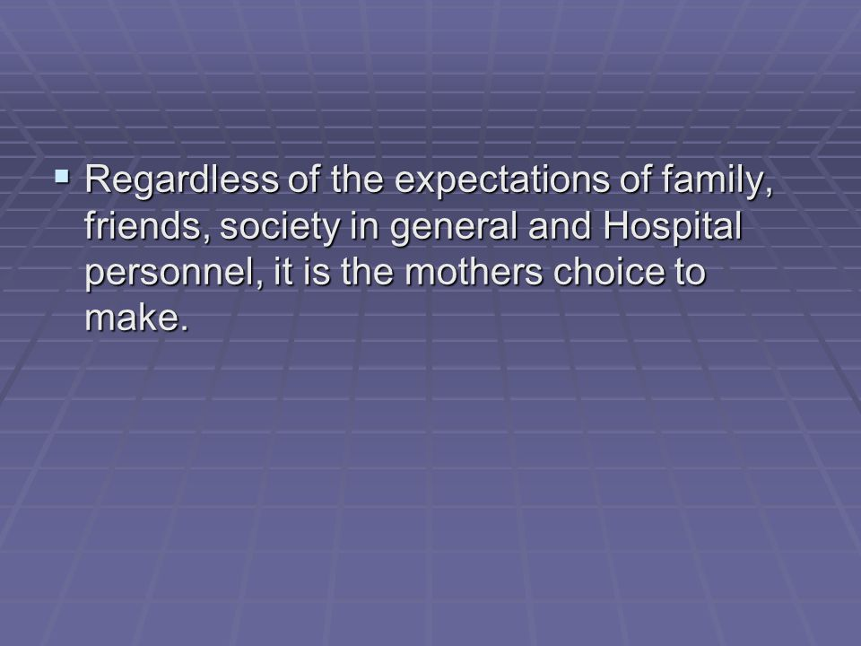 Regardless of the expectations of family, friends, society in general and Hospital personnel, it is the mothers choice to make.