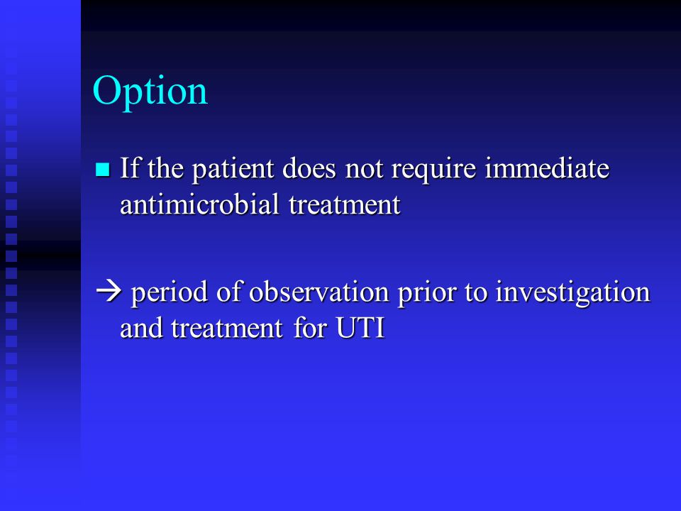 Option If the patient does not require immediate antimicrobial treatment.  period of observation prior to investigation and treatment for UTI.