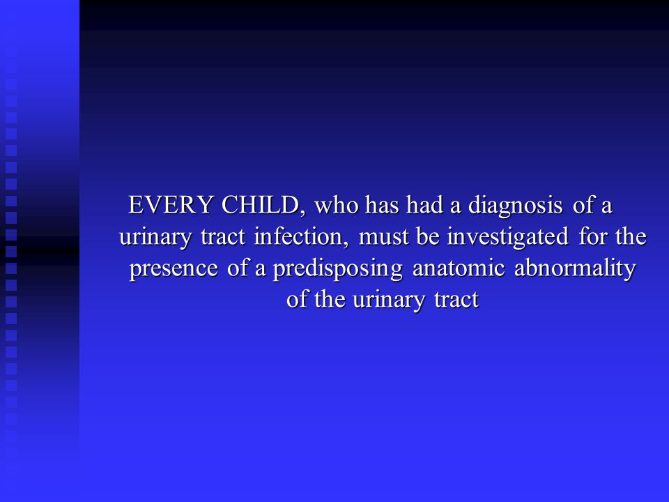 EVERY CHILD, who has had a diagnosis of a urinary tract infection, must be investigated for the presence of a predisposing anatomic abnormality of the urinary tract