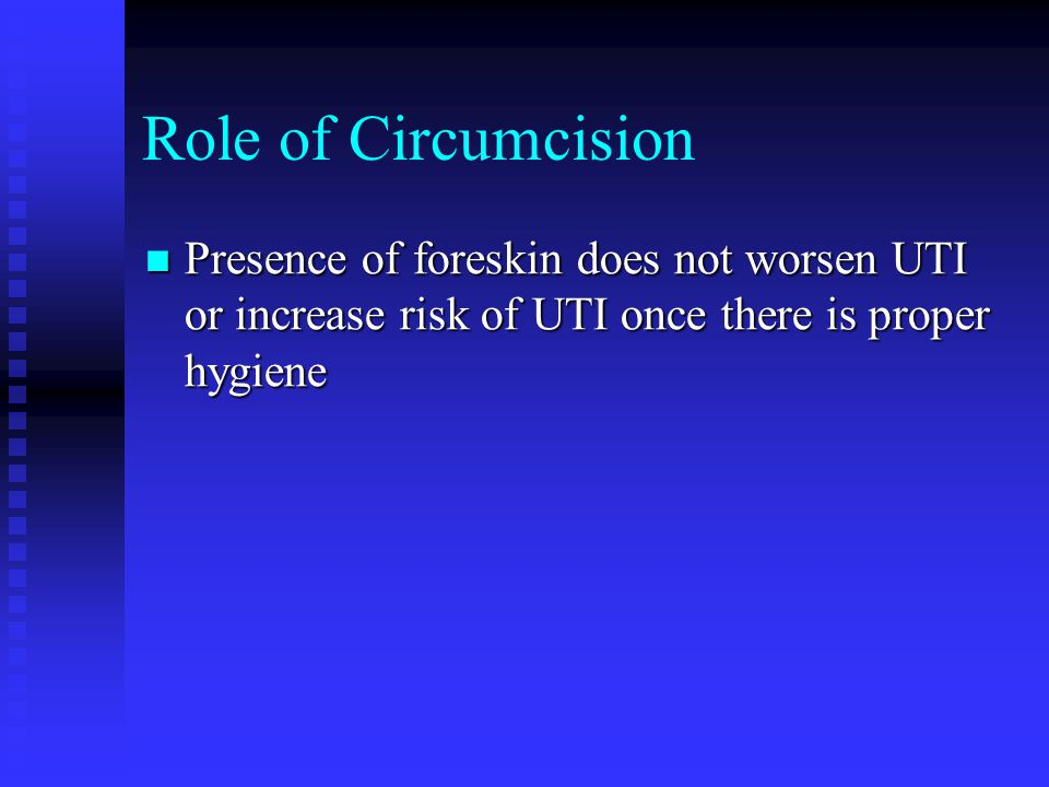 Role of Circumcision Presence of foreskin does not worsen UTI or increase risk of UTI once there is proper hygiene.