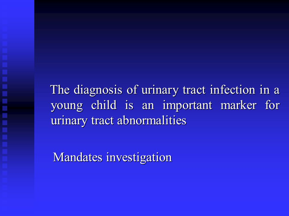 The diagnosis of urinary tract infection in a young child is an important marker for urinary tract abnormalities Mandates investigation