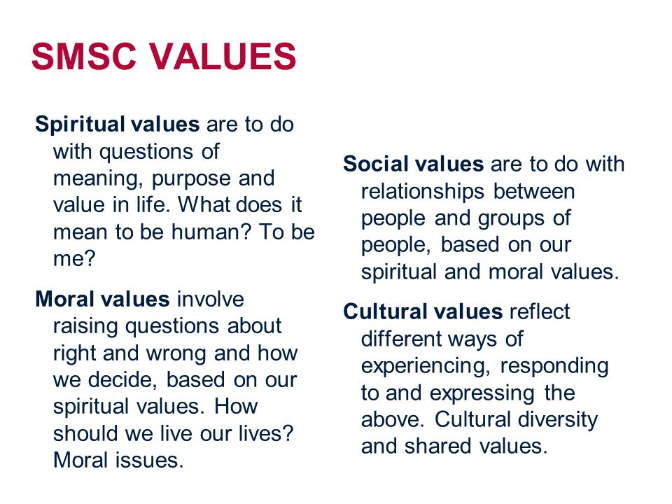 SMSC VALUES Spiritual values are to do with questions of meaning, purpose and value in life. What does it mean to be human To be me