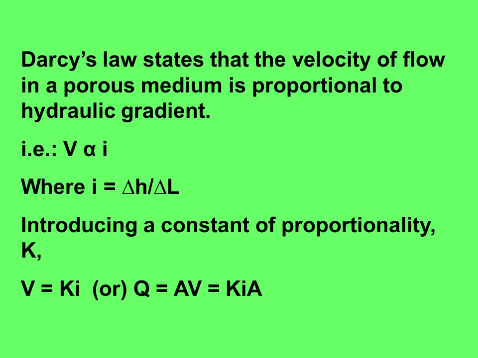 Darcy's law states that the velocity of flow in a porous medium is proportional to hydraulic gradient.