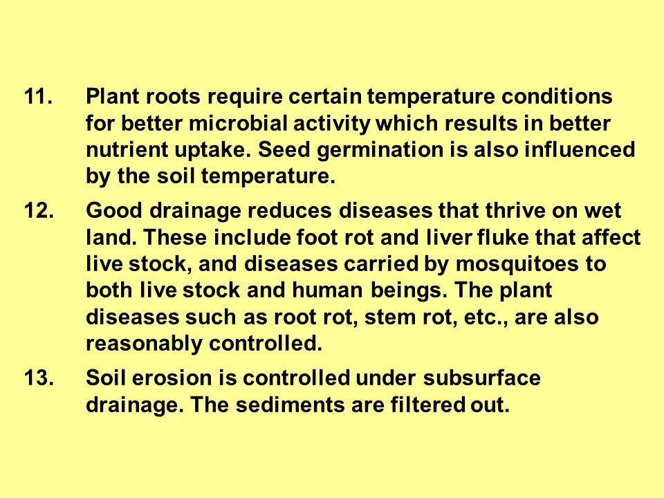 11. Plant roots require certain temperature conditions for better microbial activity which results in better nutrient uptake. Seed germination is also influenced by the soil temperature.