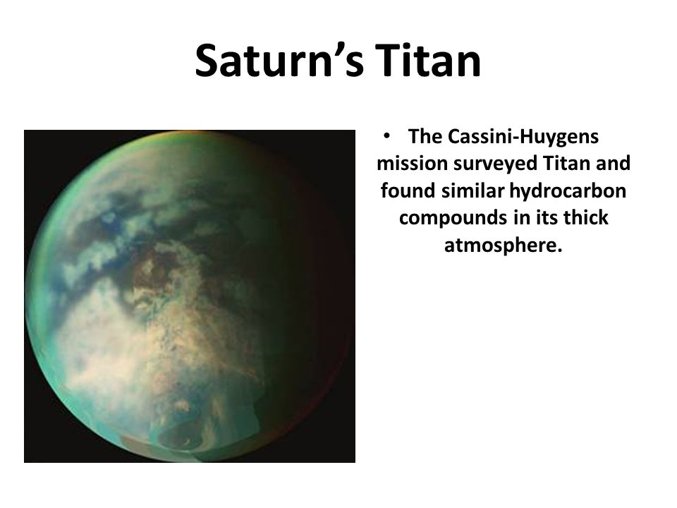 Saturn's Titan The Cassini-Huygens mission surveyed Titan and found similar hydrocarbon compounds in its thick atmosphere.