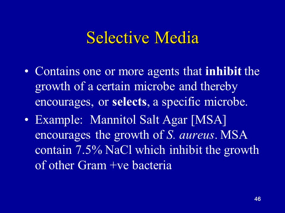 Selective Media Contains one or more agents that inhibit the growth of a certain microbe and thereby encourages, or selects, a specific microbe.