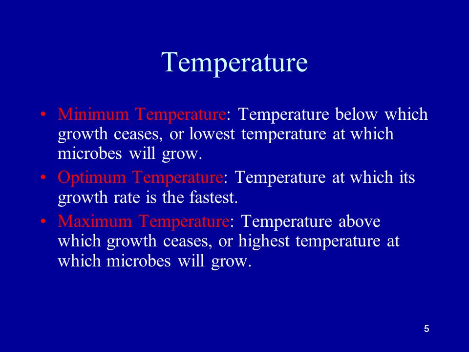Temperature Minimum Temperature: Temperature below which growth ceases, or lowest temperature at which microbes will grow.