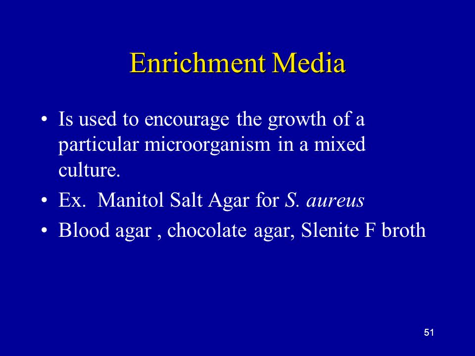 Enrichment Media Is used to encourage the growth of a particular microorganism in a mixed culture. Ex. Manitol Salt Agar for S. aureus.