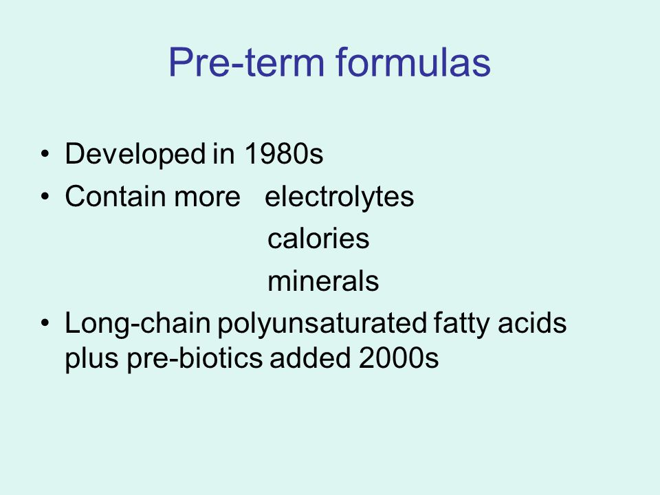 Pre-term formulas Developed in 1980s Contain more electrolytes