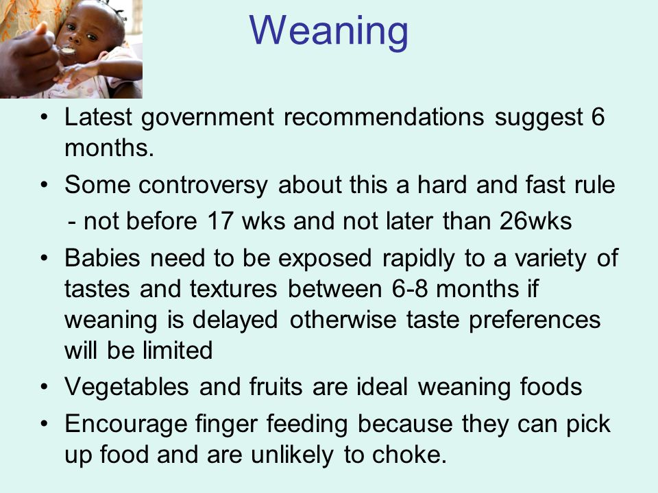 Weaning Latest government recommendations suggest 6 months.