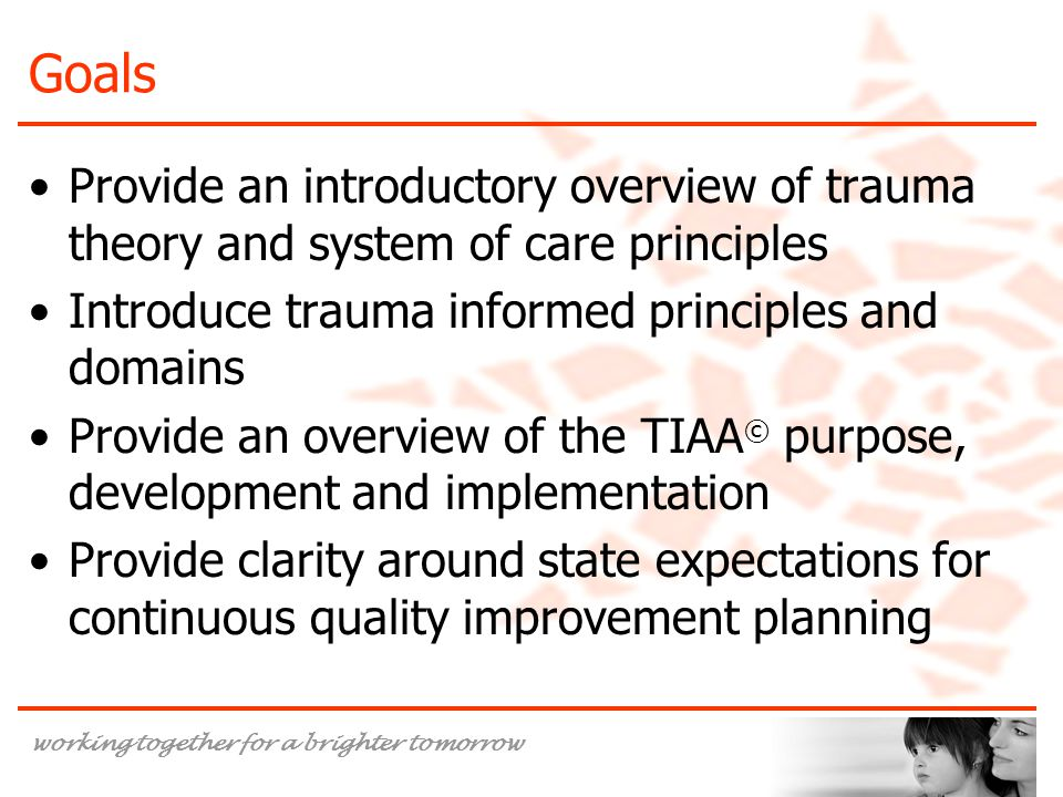 Goals Provide an introductory overview of trauma theory and system of care principles. Introduce trauma informed principles and domains.