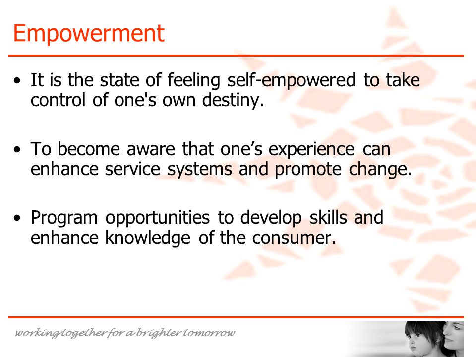 Empowerment It is the state of feeling self-empowered to take control of one s own destiny.