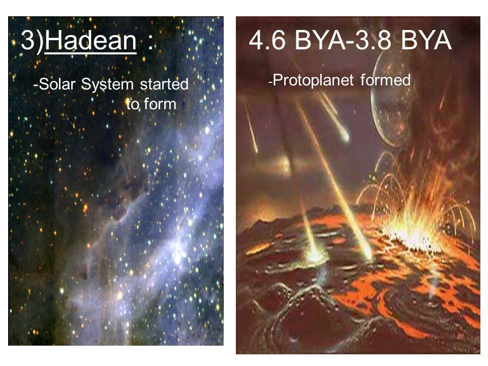 3)Hadean : 4.6 BYA-3.8 BYA -Solar System started to form