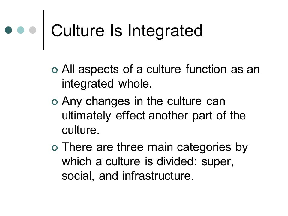 Culture Is Integrated All aspects of a culture function as an integrated whole.