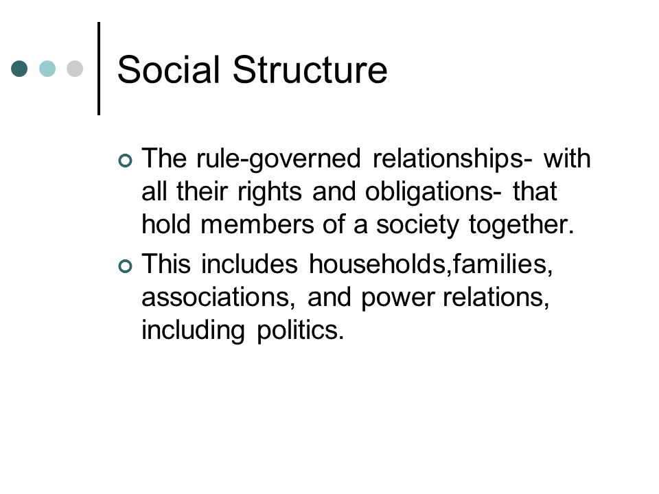 Social Structure The rule-governed relationships- with all their rights and obligations- that hold members of a society together.