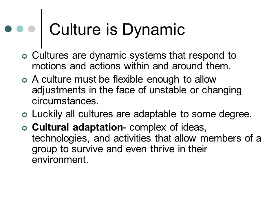 Culture is Dynamic Cultures are dynamic systems that respond to motions and actions within and around them.