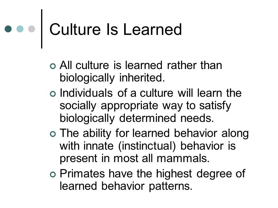 Culture Is Learned All culture is learned rather than biologically inherited.