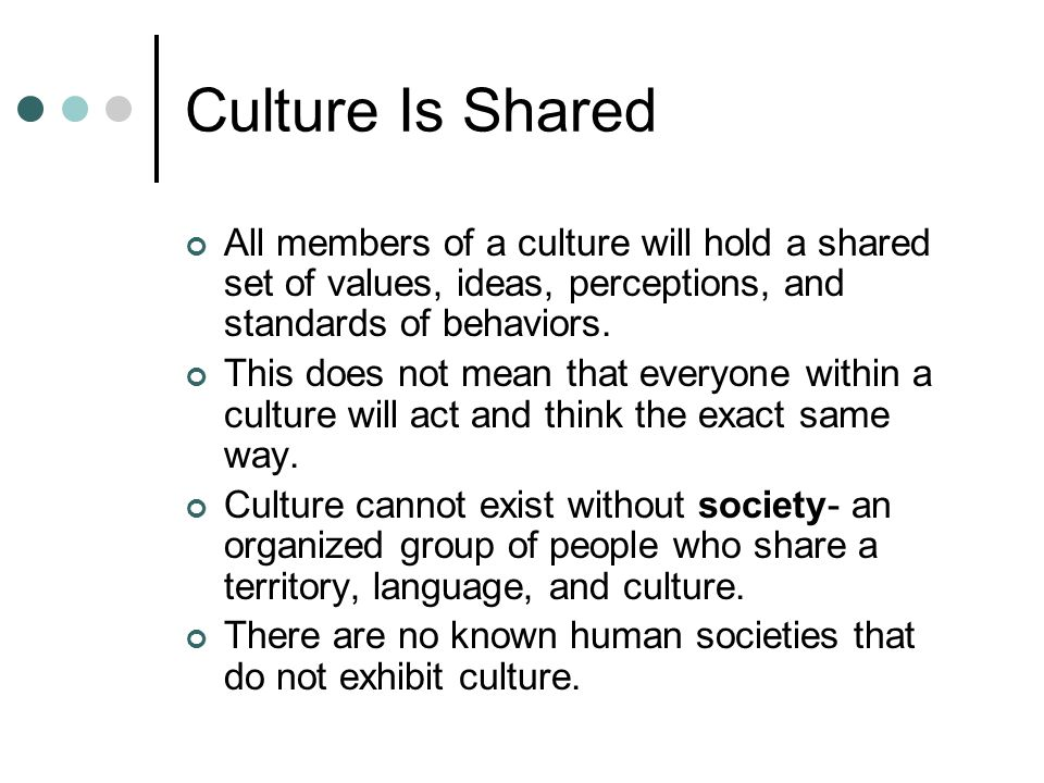 Culture Is Shared All members of a culture will hold a shared set of values, ideas, perceptions, and standards of behaviors.