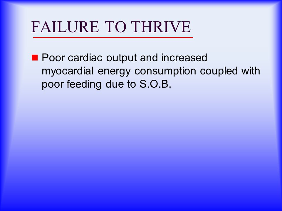 FAILURE TO THRIVE Poor cardiac output and increased myocardial energy consumption coupled with poor feeding due to S.O.B.