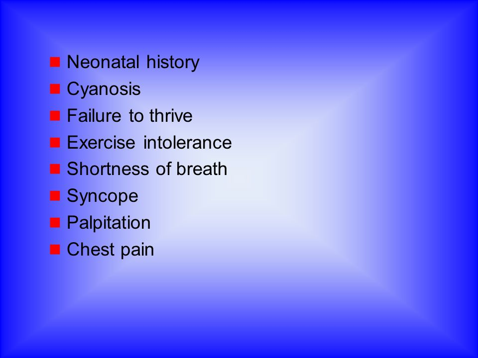 Neonatal history Cyanosis. Failure to thrive. Exercise intolerance. Shortness of breath. Syncope.